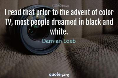 Photo Quote of I read that prior to the advent of color TV, most people dreamed in black and white.