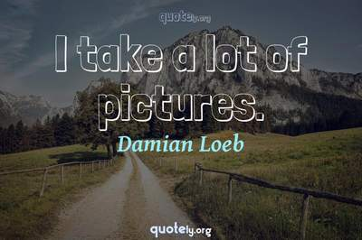Photo Quote of I take a lot of pictures.