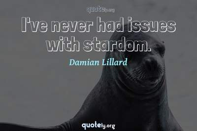Photo Quote of I've never had issues with stardom.