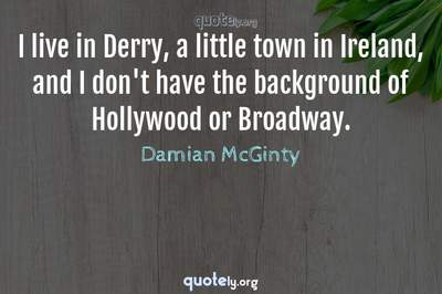 Photo Quote of I live in Derry, a little town in Ireland, and I don't have the background of Hollywood or Broadway.