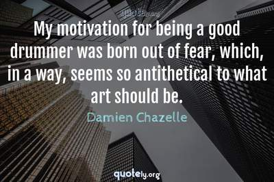 Photo Quote of My motivation for being a good drummer was born out of fear, which, in a way, seems so antithetical to what art should be.