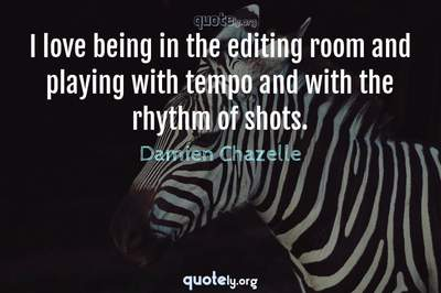 Photo Quote of I love being in the editing room and playing with tempo and with the rhythm of shots.