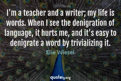 Photo Quote of I'm a teacher and a writer; my life is words. When I see the denigration of language, it hurts me, and it's easy to denigrate a word by trivializing it.