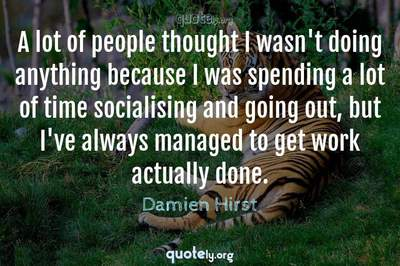 Photo Quote of A lot of people thought I wasn't doing anything because I was spending a lot of time socialising and going out, but I've always managed to get work actually done.