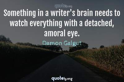 Photo Quote of Something in a writer's brain needs to watch everything with a detached, amoral eye.