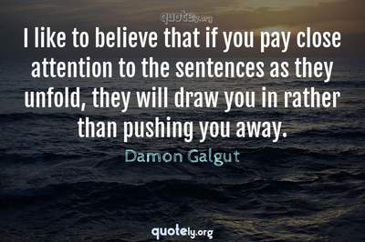 Photo Quote of I like to believe that if you pay close attention to the sentences as they unfold, they will draw you in rather than pushing you away.