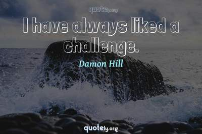 Photo Quote of I have always liked a challenge.