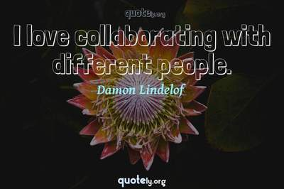Photo Quote of I love collaborating with different people.