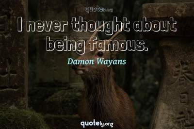 Photo Quote of I never thought about being famous.