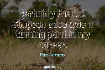 Photo Quote of Certainly the O.J. Simpson case was a turning point in my career.