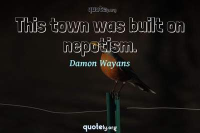 Photo Quote of This town was built on nepotism.