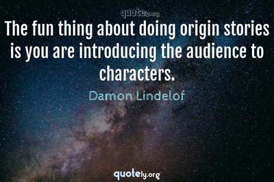 Photo Quote of The fun thing about doing origin stories is you are introducing the audience to characters.