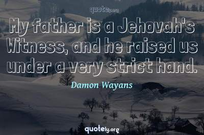 Photo Quote of My father is a Jehovah's Witness, and he raised us under a very strict hand.