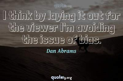 Photo Quote of I think by laying it out for the viewer I'm avoiding the issue of bias.