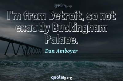 Photo Quote of I'm from Detroit, so not exactly Buckingham Palace.