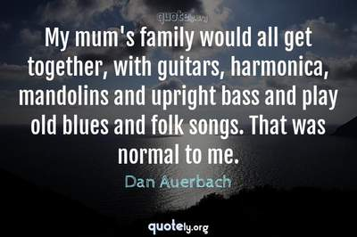 Photo Quote of My mum's family would all get together, with guitars, harmonica, mandolins and upright bass and play old blues and folk songs. That was normal to me.