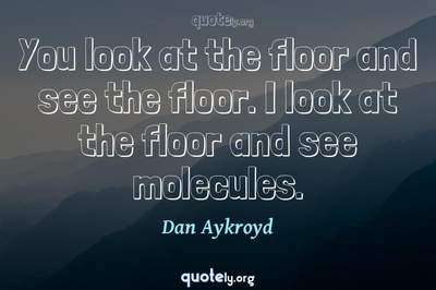 Photo Quote of You look at the floor and see the floor. I look at the floor and see molecules.