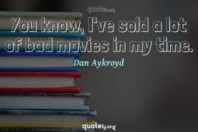 Photo Quote of You know, I've sold a lot of bad movies in my time.