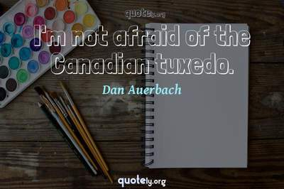 Photo Quote of I'm not afraid of the Canadian tuxedo.