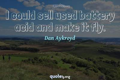 Photo Quote of I could sell used battery acid and make it fly.