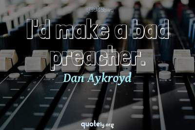 Photo Quote of I'd make a bad preacher.
