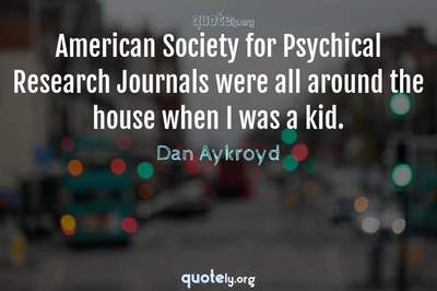 Photo Quote of American Society for Psychical Research Journals were all around the house when I was a kid.