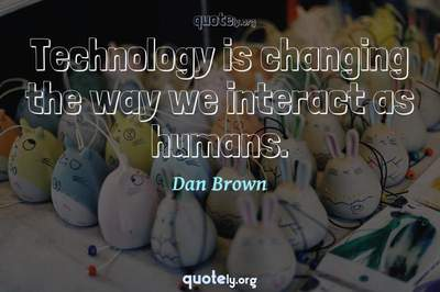 Photo Quote of Technology is changing the way we interact as humans.