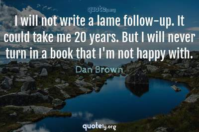 Photo Quote of I will not write a lame follow-up. It could take me 20 years. But I will never turn in a book that I'm not happy with.