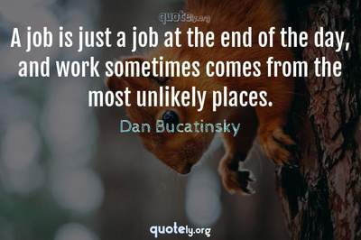 Photo Quote of A job is just a job at the end of the day, and work sometimes comes from the most unlikely places.
