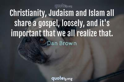 Photo Quote of Christianity, Judaism and Islam all share a gospel, loosely, and it's important that we all realize that.