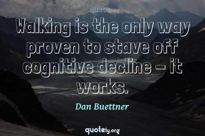 Photo Quote of Walking is the only way proven to stave off cognitive decline - it works.