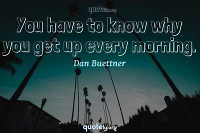 Photo Quote of You have to know why you get up every morning.