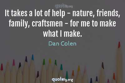 Photo Quote of It takes a lot of help - nature, friends, family, craftsmen - for me to make what I make.
