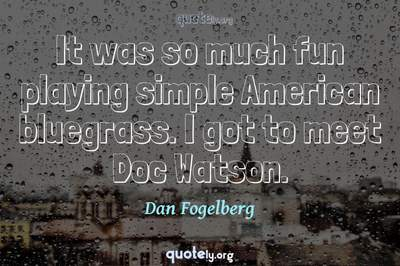 Photo Quote of It was so much fun playing simple American bluegrass. I got to meet Doc Watson.