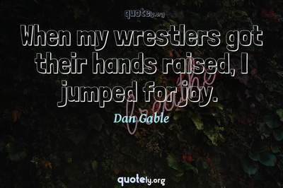 Photo Quote of When my wrestlers got their hands raised, I jumped for joy.