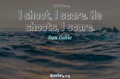 Photo Quote of I shoot, I score. He shoots, I score.