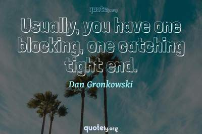 Photo Quote of Usually, you have one blocking, one catching tight end.