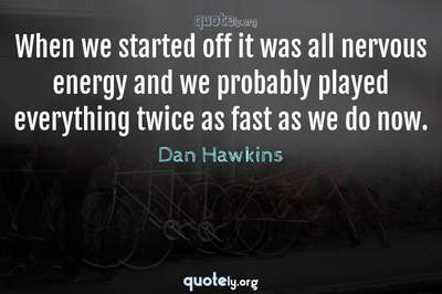 Photo Quote of When we started off it was all nervous energy and we probably played everything twice as fast as we do now.