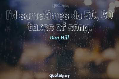 Photo Quote of I'd sometimes do 50, 60 takes of song.