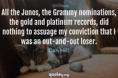 Photo Quote of All the Junos, the Grammy nominations, the gold and platinum records, did nothing to assuage my conviction that I was an out-and-out loser.