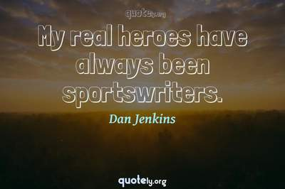Photo Quote of My real heroes have always been sportswriters.