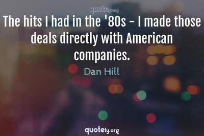 Photo Quote of The hits I had in the '80s - I made those deals directly with American companies.