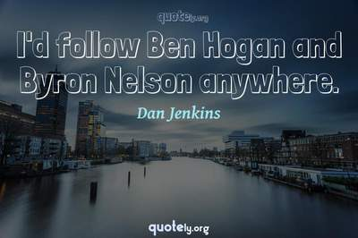Photo Quote of I'd follow Ben Hogan and Byron Nelson anywhere.
