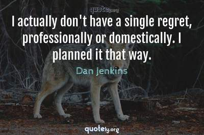Photo Quote of I actually don't have a single regret, professionally or domestically. I planned it that way.