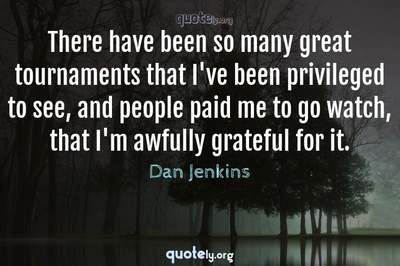 Photo Quote of There have been so many great tournaments that I've been privileged to see, and people paid me to go watch, that I'm awfully grateful for it.