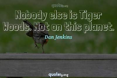Photo Quote of Nobody else is Tiger Woods. Not on this planet.