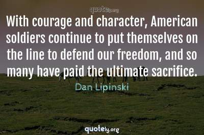 Photo Quote of With courage and character, American soldiers continue to put themselves on the line to defend our freedom, and so many have paid the ultimate sacrifice.