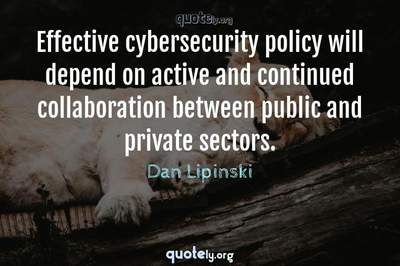 Photo Quote of Effective cybersecurity policy will depend on active and continued collaboration between public and private sectors.