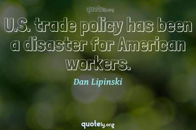 Photo Quote of U.S. trade policy has been a disaster for American workers.