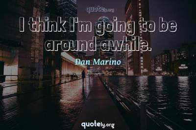 Photo Quote of I think I'm going to be around awhile.